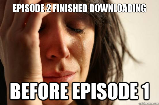 Episode 2 finished downloading  before episode 1 - Episode 2 finished downloading  before episode 1  First World Problems