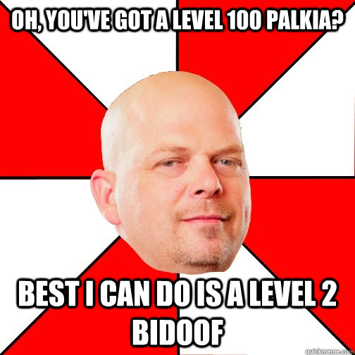 Oh, you've got a level 100 Palkia? Best I can do is a level 2 bidoof  Pawn Star