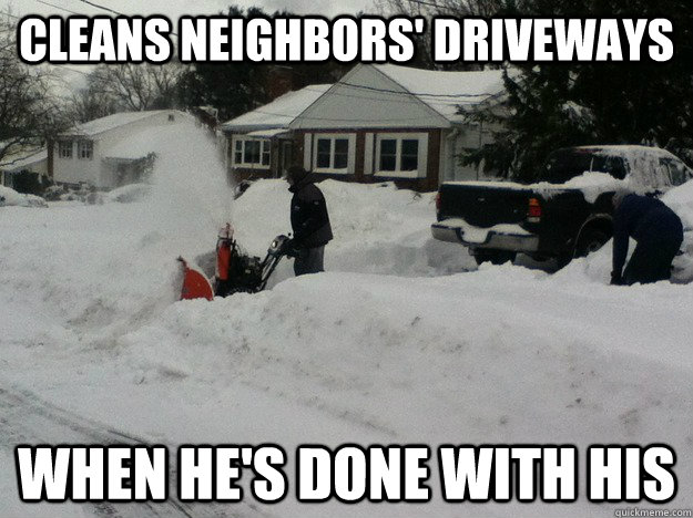 cffeb295684959f59fc8023be1ef90617837461eaafd43057ee0187c853df7ad cleans neighbors' driveways when he's done with his good guy