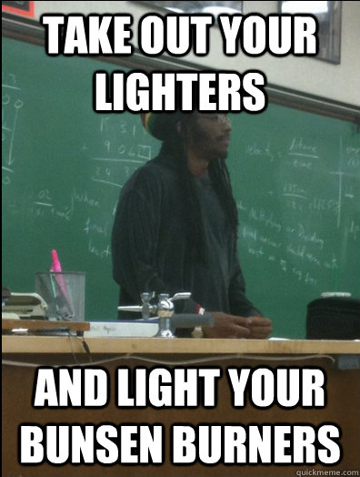 take out your lighters and light your bunsen burners - take out your lighters and light your bunsen burners  Rasta Science Teacher