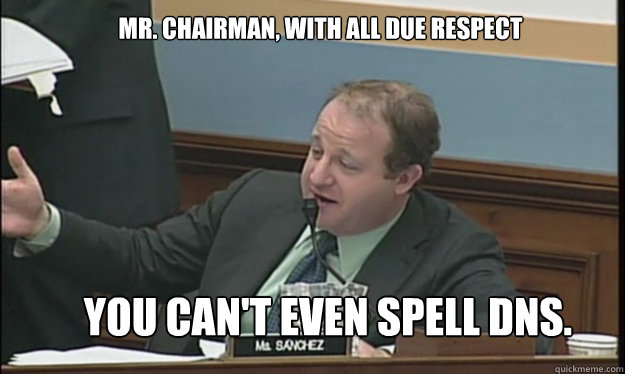 Mr. Chairman, With all due respect you can't even spell DNS.  SOPA sucks