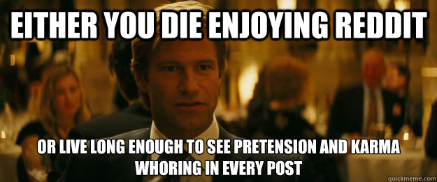 Either you die enjoying reddit Or live long enough to see pretension and karma whoring in every post - Either you die enjoying reddit Or live long enough to see pretension and karma whoring in every post  Rowing Meme Harvey Dent