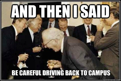 And then I said Be careful driving back to campus   And then they said
