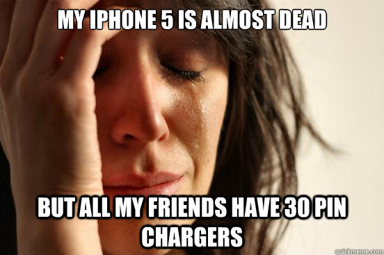 My iphone 5 is almost dead but all my friends have 30 pin chargers - My iphone 5 is almost dead but all my friends have 30 pin chargers  First World Problems