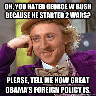 Oh, you hated George W Bush because he started 2 wars? Please, tell me how great Obama's foreign policy is. - Oh, you hated George W Bush because he started 2 wars? Please, tell me how great Obama's foreign policy is.  Condescending Wonka
