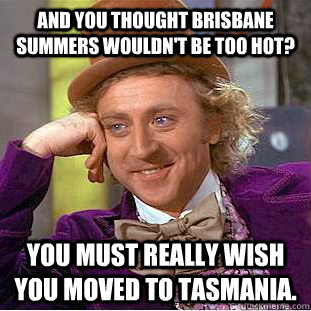 And you thought Brisbane summers wouldn't be too hot? You must really wish you moved to Tasmania. - And you thought Brisbane summers wouldn't be too hot? You must really wish you moved to Tasmania.  Condescending Wonka