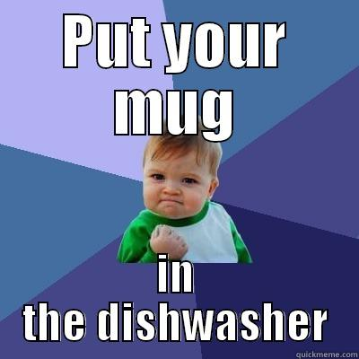 Put your dishes away - PUT YOUR MUG IN THE DISHWASHER Success Kid