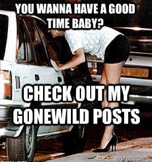 You wanna have a good time baby? Check out my gonewild posts - You wanna have a good time baby? Check out my gonewild posts  Karma Whore