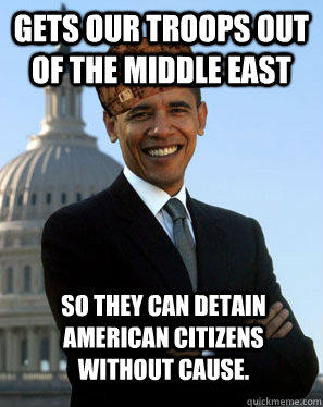 Gets our troops out of the middle east So they can detain American Citizens without cause.  - Gets our troops out of the middle east So they can detain American Citizens without cause.   Scumbag Obama