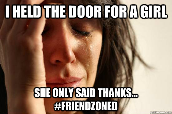 i held the door for a girl she only said thanks... #friendzoned - i held the door for a girl she only said thanks... #friendzoned  First World Problems