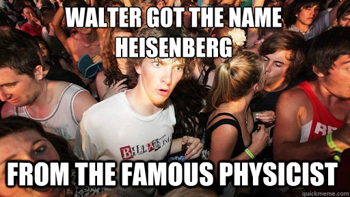 Walter got the name Heisenberg From the Famous Physicist - Walter got the name Heisenberg From the Famous Physicist  Sudden Clarity Clarence