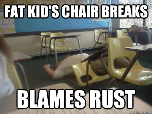 Fat kid's chair breaks Blames rust - Fat kid's chair breaks Blames rust  fat kid chair