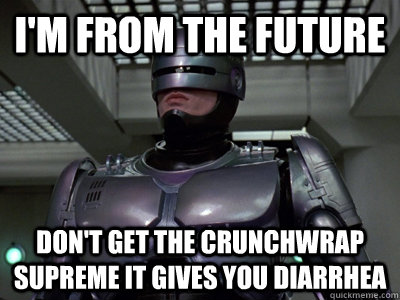 i'm from the future don't get the crunchwrap supreme it gives you diarrhea