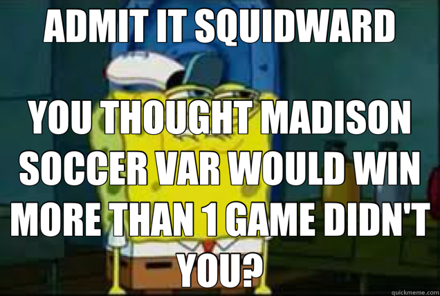 ADMIT IT SQUIDWARD YOU THOUGHT MADISON SOCCER VAR WOULD WIN MORE THAN 1 GAME DIDN'T YOU? - ADMIT IT SQUIDWARD YOU THOUGHT MADISON SOCCER VAR WOULD WIN MORE THAN 1 GAME DIDN'T YOU?  Misc