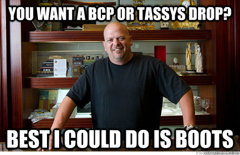You want a bcp or tassys drop? Best i could do is boots - You want a bcp or tassys drop? Best i could do is boots  Pwned Pawn Stars