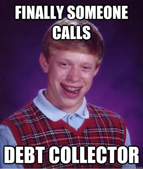 Finally Someone Calls Debt Collector Bad Luck Brian Quickmeme
