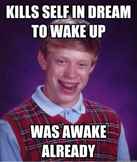 kills self in dream to wake up was awake already - kills self in dream to wake up was awake already  Bad Luck Brian