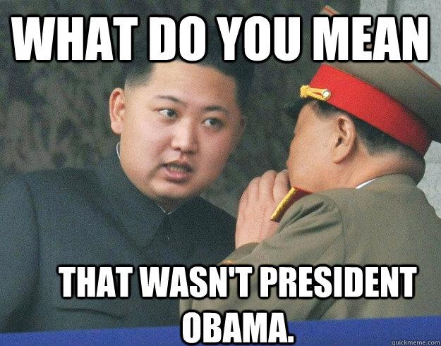 What do you mean That wasn't president obama. - What do you mean That wasn't president obama.  Hungry Kim Jong Un