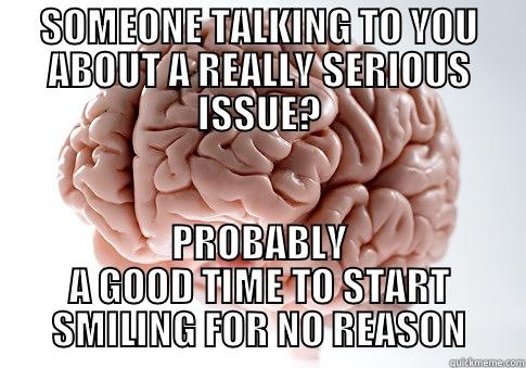 SOMEONE TALKING TO YOU ABOUT A REALLY SERIOUS ISSUE? PROBABLY A GOOD TIME TO START SMILING FOR NO REASON Scumbag Brain