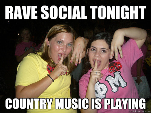 RAVE SOCIAL TONIGHT country music is playing - RAVE SOCIAL TONIGHT country music is playing  Sorority Girl Stereotype