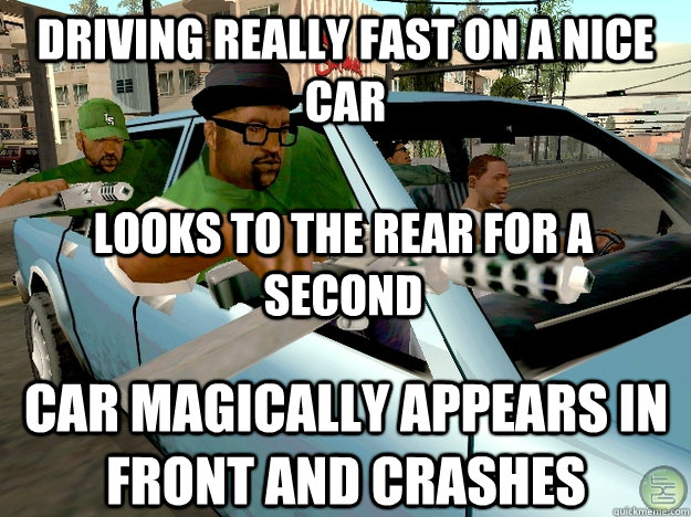 driving really fast on a nice car Looks to the rear for a second Car magically appears in front and crashes