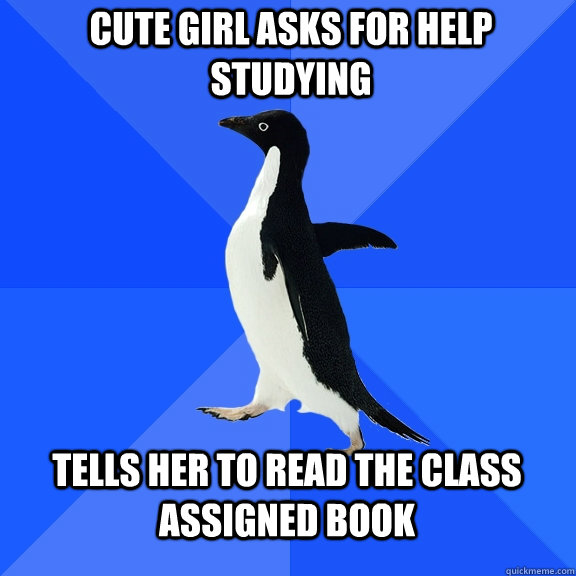 Cute girl asks for help studying tells her to read the class assigned book - Cute girl asks for help studying tells her to read the class assigned book  Socially Awkward Penguin