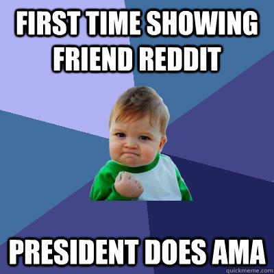first time showing friend reddit president does ama  - first time showing friend reddit president does ama   Success Kid