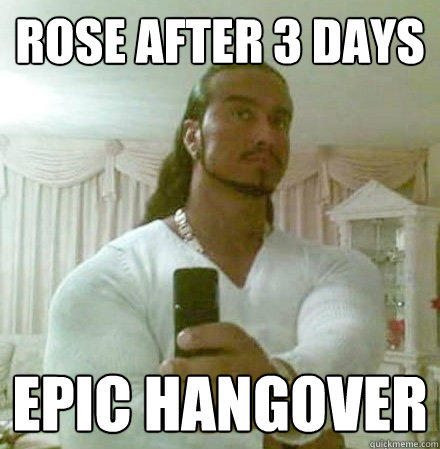 rose after 3 days epic hangover