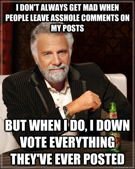 I don't always get mad when people leave asshole comments on my posts but when I do, I down vote everything they've ever posted - I don't always get mad when people leave asshole comments on my posts but when I do, I down vote everything they've ever posted  The Most Interesting Man In The World