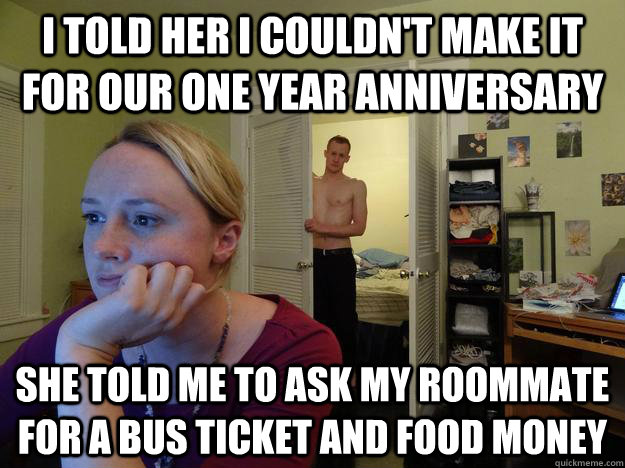 I told her I couldn't make it for our one year anniversary She told me to ask my roommate for a bus ticket and food money - I told her I couldn't make it for our one year anniversary She told me to ask my roommate for a bus ticket and food money  Redditors Husband