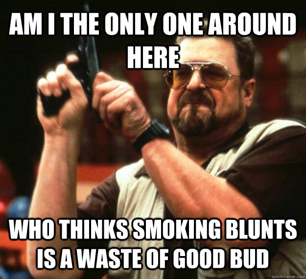 AM I THE ONLY ONE AROUND HERE WHO THINKS SMOKING BLUNTS IS A WASTE OF GOOD BUD - AM I THE ONLY ONE AROUND HERE WHO THINKS SMOKING BLUNTS IS A WASTE OF GOOD BUD  Angry Walter
