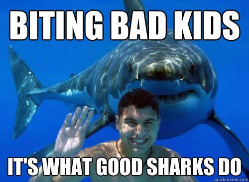 BITING BAD KIDS It's what good sharks do