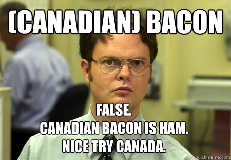 (Canadian) Bacon  False. Canadian Bacon is ham.  Nice Try Canada. - (Canadian) Bacon  False. Canadian Bacon is ham.  Nice Try Canada.  Dwight