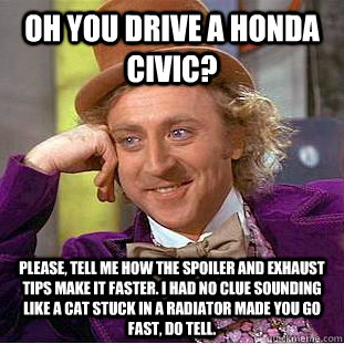 Oh you drive a Honda Civic? Please, tell me how the spoiler and exhaust tips make it faster. I had no clue sounding like a cat stuck in a radiator made you go fast, do tell. - Oh you drive a Honda Civic? Please, tell me how the spoiler and exhaust tips make it faster. I had no clue sounding like a cat stuck in a radiator made you go fast, do tell.  Condescending Wonka