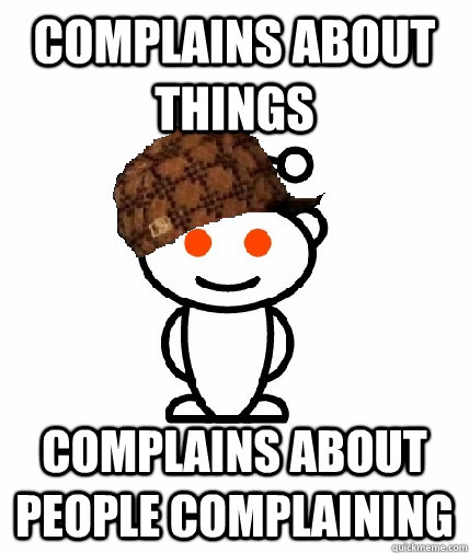 complains about things complains about people complaining - complains about things complains about people complaining  Scumbag Redditor