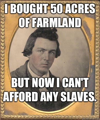I bought 50 acres of farmland But now I can't afford any slaves.