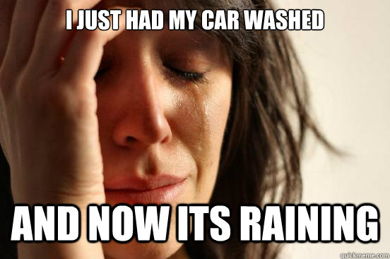 I just had my car washed and now its raining - I just had my car washed and now its raining  First World Problems