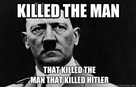 Killed the man  that killed the  man that killed Hitler