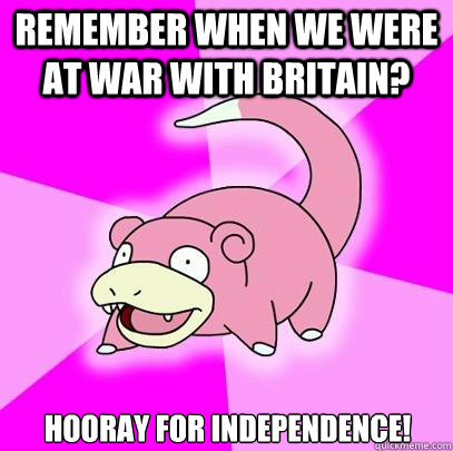Remember when we were at war with Britain? Hooray for independence! - Remember when we were at war with Britain? Hooray for independence!  Slowpoke