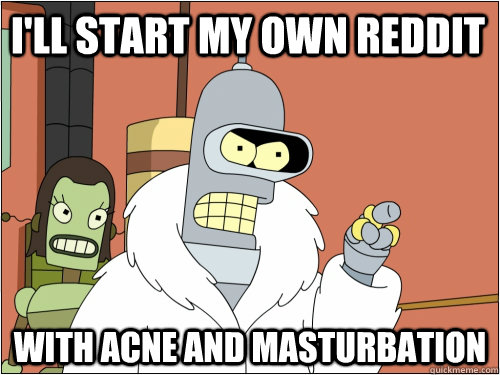 I'll start my own reddit with acne and masturbation - I'll start my own reddit with acne and masturbation  Blackjack Bender