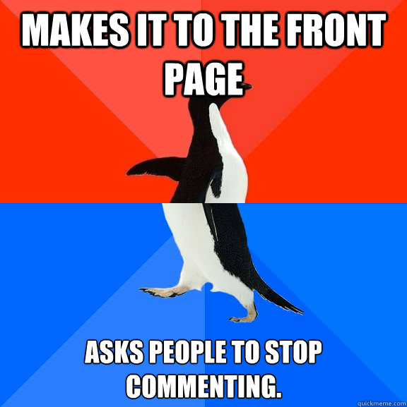 Makes it to the front page Asks people to stop commenting. - Makes it to the front page Asks people to stop commenting.  Socially Awesome Awkward Penguin