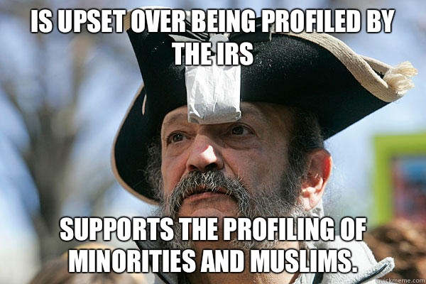 Is upset over being profiled by the IRS Supports the profiling of minorities and Muslims. - Is upset over being profiled by the IRS Supports the profiling of minorities and Muslims.  Tea Party Ted