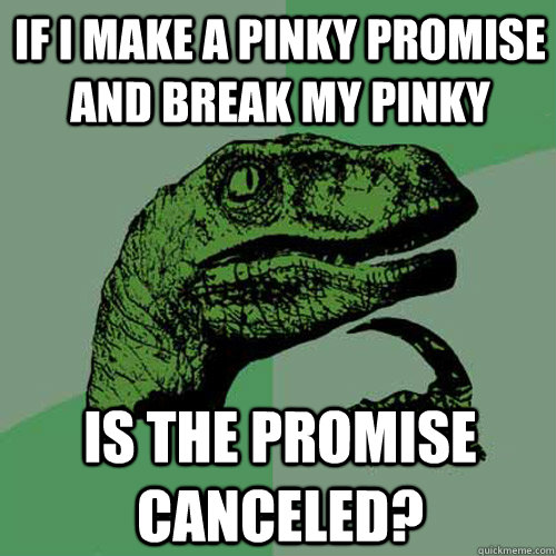 If i make a pinky promise and break my pinky is the promise canceled? - If i make a pinky promise and break my pinky is the promise canceled?  Philosoraptor