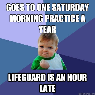 Goes to one saturday morning practice a year lifeguard is an hour late - Goes to one saturday morning practice a year lifeguard is an hour late  Success Kid