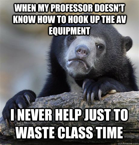 when my professor doesn't know how to hook up the av equipment i never help just to waste class time - when my professor doesn't know how to hook up the av equipment i never help just to waste class time  Confession Bear