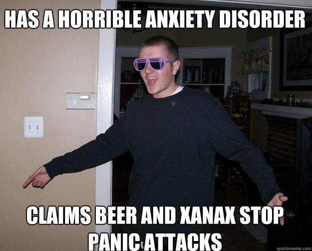 Has A Horrible Anxiety Disorder Claims Beer And Xanax Stop Panic