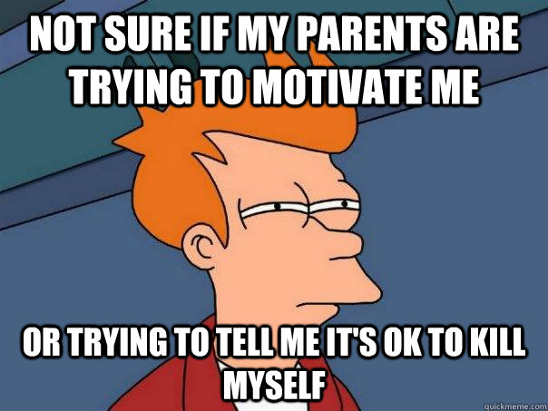Not sure if my parents are trying to motivate me or trying to tell me it's ok to kill myself - Not sure if my parents are trying to motivate me or trying to tell me it's ok to kill myself  Futurama Fry
