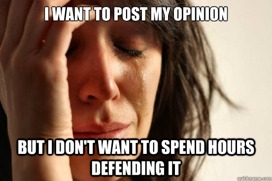 I want to post my opinion But I don't want to spend hours defending it - I want to post my opinion But I don't want to spend hours defending it  First World Problems