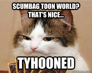 Scumbag Toon World? That's nice... Tyhooned