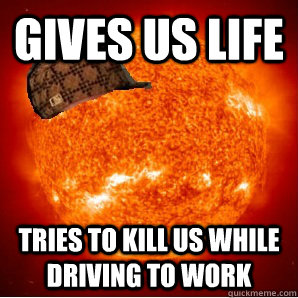 gives us life tries to kill us while driving to work  Scumbag Sun